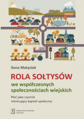 Rola Sołtysów we współczesnych społecznościach wiejskich Płeć jako czynnik róznicujacy kapitał społeczny - Ilona Matysiak | mała okładka