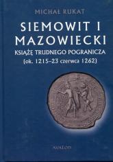 Siemowit I Mazowiecki Książę trudnego pogranicza (ok. 1215-23 czerwca 1262) - Michał Rukat   mała okładka