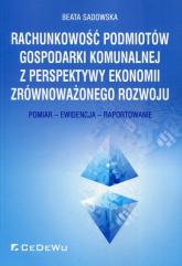 Rachunkowość podmiotów gospodarki komunalnej z perspektywy ekonomii zrównoważonego rozwoju Pomiar - Ewidencja - Raportowanie - Beata Sadowska | mała okładka