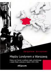 Między Londynem a Warszawą Polacy we Francji w polityce rządu uchodźczego i władz Polski Ludowej w latach 1944-1956 - Zbigniew Girzyński   mała okładka
