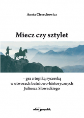 Miecz czy sztylet - gra z topiką rycerską w utworach baśniowo-historycznych Juliusza Słowackiego - Aneta Cierechowicz | mała okładka