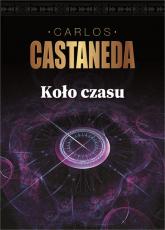 Koło czasu Szamani starożytnego Meksyku ich rozważania o życiu, śmierci i wszechświecie - Carlos Castaneda | mała okładka