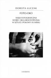 Foto-oko Wizja fotograficzna wobec okularocentryzmu w sztuce I połowy XX wieku - Dorota Łuczak | mała okładka