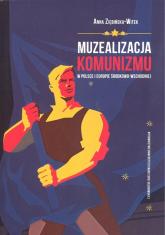 Muzealizacja komunizmu w Polsce i Europie Środkowo-Wschodniej - Anna Ziębińska-Witek | mała okładka