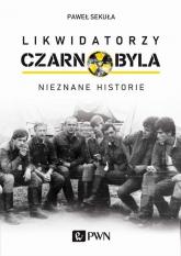 Likwidatorzy Czarnobyla Nieznane historie - Paweł Sekuła | mała okładka