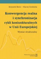 Konwergencja realna i synchronizacja cykli koniunkturalnych w Unii Europejskiej Wymiar strukturalny - Beck Krzysztof, Grodzicki Maciej | mała okładka