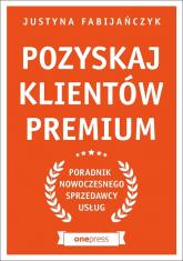 Pozyskaj klientów premium Poradnik nowoczesnego sprzedawcy usług - Justyna Fabijańczyk | mała okładka