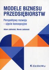 Modele biznesu przedsiębiorstw Perspektywy rozwoju - ujęcie koncepcyjne - Jabłoński Adam, Jabłoński Marek   mała okładka