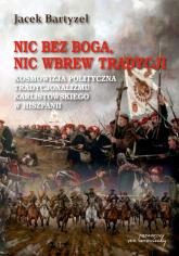 Nic bez Boga nic wbrew Tradycji Kosmowizja polityczna tradycjonalizmu karlistowskiego w Hiszpanii - Jacek Bartyzel | mała okładka