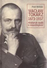 Wacław Tokarz 1873-1937 Historyk walk o niepodległość - Piotr Biliński   mała okładka