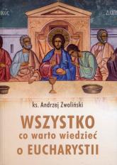 Wszystko, co warto wiedzieć o Eucharystii - Andrzej Zwoliński | mała okładka