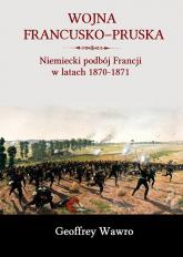 Wojna francusko-pruska Niemiecki podbój Francji w latach 1870-1871 - Geoffrey Wawro | mała okładka
