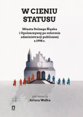 W cieniu statusu Miasta Dolnego Śląska i Opolszczyzny po reformie administracji publicznej z 1998 r. - Artur Wołek   mała okładka