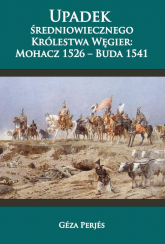 Upadek średniowiecznego Królestwa Węgier Mohacz 1526-Buda 1541 - Géza Perjés | mała okładka