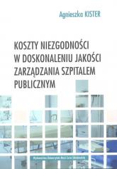 Koszty niezgodności w doskonaleniu jakości zarządzania szpitalem publicznym - Agnieszka Kister | mała okładka