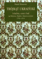 Trójkąt ukraiński Szlachta, carat i lud na Wołyniu, Podolu i Kijowszczyźnie 1793-1914 - Daniel Beauvois | mała okładka