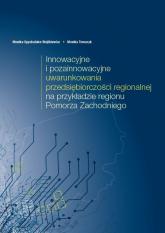 Innowacyjne i pozainnowacyjne uwarunkowania przedsiębiorczości regionalnej na przykładzie regionu Pomorza Zachodniego - Spychalska-Wojtkiewicz Monika, Tomczyk Monika | mała okładka