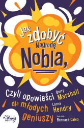 Jak zdobyć Nagrodę Nobla czyli opowieści dla młodych geniuszy - Marshall Barry, Hendry Lorna | mała okładka
