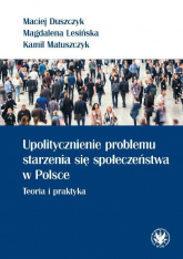 Upolitycznienie problemu starzenia się społeczeństwa w Polsce. Teoria i praktyka - Duszczyk Maciej, Lesińska Magdalena, Matuszcz | mała okładka