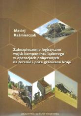 Zabezpieczenie logistyczne wojsk komponentu lądowego w operacjach połączonych na terenie i poza granicami kraju - Maciej Kaźmierczak | mała okładka