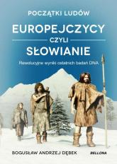 Początki ludów Europejczycy czyli Słowianie Rewolucyjne wyniki ostatnich badań DNA - Bogusław Dębek | mała okładka