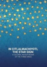 In Citlalmachiyotl / The Star Sign: A colonial Nahua Drama of the Three Kings -    mała okładka