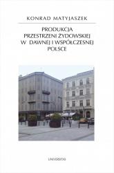 Produkcja przestrzeni żydowskiej w dawnej i współczesnej Polsce - Konrad Matyjaszek | mała okładka