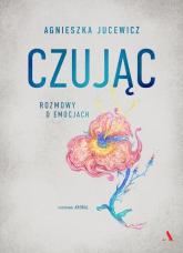 Czując. Rozmowy o emocjach - Agnieszka Jucewicz | mała okładka