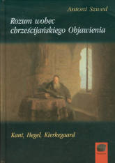 Rozum wobec chrześcijańskiego Objawienia Kant, Hegel, Kierkegaard - Antoni Szwed | mała okładka
