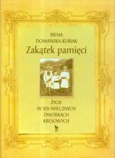 Zakątek pamięci życie w XIX-wiecznych dworkach kresowych - Irena Domańska-Kubiak   mała okładka