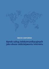 Rynek usług telekomunikacyjnych jako obszar oddziaływania internetu - Maciej Czaplewski | mała okładka