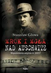 Mrok i mgła nad Auschwitz Wspomnienia więźnia nr 20017 - Stanisław Głowa | mała okładka