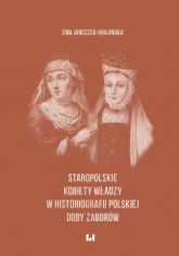 Staropolskie kobiety władzy w historiografii polskiej doby zaborów - Ewa Janeczek-Jabłońska   mała okładka