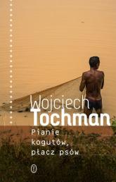 Pianie kogutów płacz psów - Wojciech Tochman | mała okładka