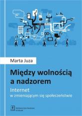Między wolnością a nadzorem Internet w zmieniającym się społeczeństwie - Marta Juza | mała okładka