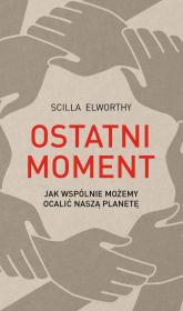 Ostatni moment Jak wspólnie możemy ocalić nasz świat - Scilla Elworthy | mała okładka