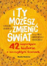 I ty możesz zmienić świat 42 inspirujące historie o niezwykłych dzieciach - Karolina Grabarczyk | mała okładka