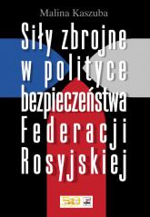 Siły zbrojne w polityce bezpieczeństwa Federacji Rosyjskiej - Malina Kaszuba   mała okładka