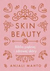 Skin Beauty Biblia pięknej i zdrowej skóry - Anjali Mahto | mała okładka