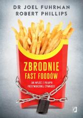 Zbrodnie fast foodów Jak wyjść z pułapki przetworzonej żywności - Fuhrman Joel, Phillips Robert B. | mała okładka
