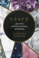Czary Jak być współczesną wiedźmą - Gabriela Herstik | mała okładka