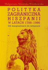Polityka zagraniczna Hiszpanii w latach 1788-1986 Od marginalizacji do integracji - Małgorzata Mizerska-Wrotkowska | mała okładka