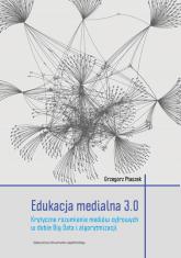 Edukacja medialna 3.0 Krytyczne rozumienie mediów cyfrowych w dobie Big Data i algorytmizacji - Grzegorz Ptaszek | mała okładka