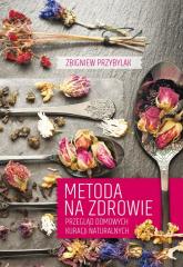 Metoda na zdrowie Przegląd domowych kuracji naturalnych - Zbigniew Przybylak | mała okładka