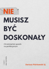 Nie musisz być doskonały Chrześcijański sposób na perfekcjonizm - Dariusz Piórkowski | mała okładka