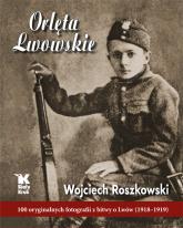 Orlęta Lwowskie 100 oryginalnych fotografii z bitwy o Lwów (1918-1919) - Wojciech Roszkowski | mała okładka