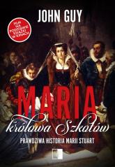 Maria królowa Szkotów Prawdziwa historia Marii Stuart - Guy John | mała okładka