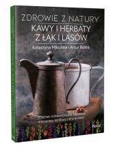 Zdrowie z natury Kawy i herbaty z łąk i lasów - Mikulska Katarzyna, Bokła Artur | mała okładka