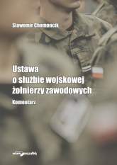 Ustawa o służbie wojskowej żołnierzy zawodowych Komentarz - Sławomir Chomoncik | mała okładka