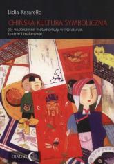 Chińska kultura symboliczna Jej współczesne metamorfozy w literaturze, teatrze i malarstwie - Lidia Kasarełło | mała okładka